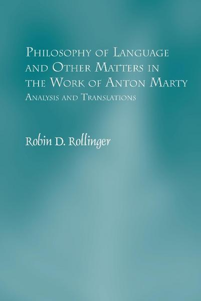 Philosophy of Language and Other Matters in the Work of Anton Marty: Analysis and Translations - Robin D. Rollinger
