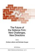The Future of the Defence Firm: New Challenges, New Directions: Proceedings of the NATO Advanced Workshop on The Future of the Defence Firm in Europe, ... May 1992 (NATO Science Series D: (closed))