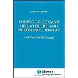 Ludwig Boltzmann: His Later Life and Philosophy, 1900-1906 - J. T. Blackmore