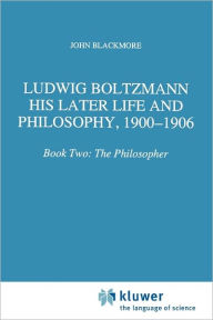 Ludwig Boltzmann: His Later Life and Philosophy, 1900-1906: Book Two: The Philosopher - J.T. Blackmore