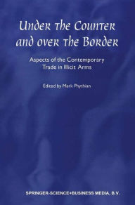Under the Counter and Over the Border: Aspects of the Contemporary Trade in Illicit Arms - Mark Phythian