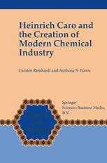 Heinrich Caro and the Creation of Modern Chemical Industry - Carsten Reinhardt; Anthony S. Travis
