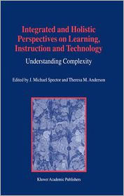 Integrated and Holistic Perspectives on Learning, Instruction and Technology: Understanding Complexity - J.M. Spector (Editor), T.M. Anderson (Editor)