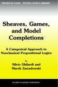 Sheaves, Games, and Model Completions: A Categorical Approach to Nonclassical Propositional Logics (Trends in Logic)