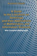 A Guide to the Literature on Semirings and Their Applications in Mathematics and Information Sciences - K. Glazek