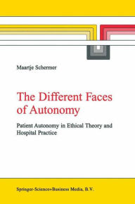 The Different Faces of Autonomy: Patient Autonomy in Ethical Theory and Hospital Practice - M. Schermer