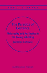 The Paradox of Existence: Philosophy and Aesthetics in the Young Schelling Leonardo V. Distaso Author