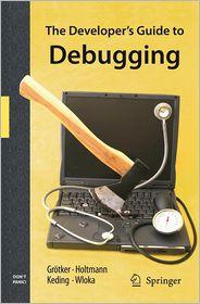 The Developer's Guide to Debugging - Thorsten Gr Tker, Ulrich Holtmann, Holger Keding, Markus Wloka