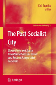 The Post-Socialist City: Urban Form and Space Transformations in Central and Eastern Europe after Socialism - Kiril Stanilov