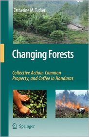 Changing Forests: Collective Action, Common Property, and Coffee in Honduras - Catherine M. Tucker