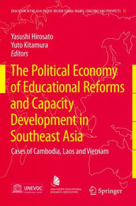 The Political Economy of Educational Reforms and Capacity Development in Southeast Asia: Cases of Cambodia, Laos and Vietnam Yasushi Hirosato Editor