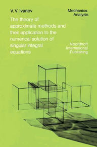 The Theory of Approximate Methods and Their Applications to the Numerical Solution of Singular Integral Equations - A.A. Ivanov
