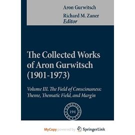 The Collected Works of Aron Gurwitsch (1901-1973): Volume III: The Field of Consciousness: Theme, Thematic Field, and Margin - Gurwitsch, Aron