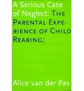 A Serious Case of Neglect: The Parental Experience of Child Rearing - Alice Van Der Pas