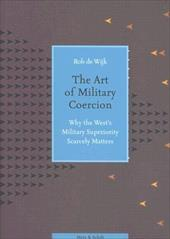 The Art of Military Coercion: Why the West's Military Superiority Scarcely Matters - Wijk, Rob De