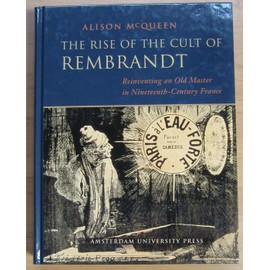 The Rise Of The Cult Of Rembrandt: Reinventing And Old Master In 19th Century France - Alison Mcqueen