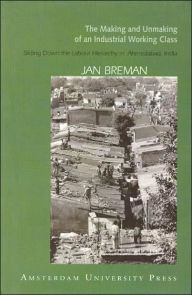 Making and Unmaking of an Industrial Working Class - Jan Breman