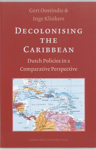 Decolonising the caribbean dutch policies in a comparative perspective - Oostindie, G.Klinkers, I.