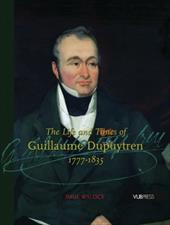 The Life and Times of Guillaume Dupuytren, 1777-1835 - Wylock, Paul