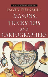 Masons, Tricksters and Cartographers: Comparative Studies in the Sociology of Scientific and Indigenous Knowledge David Turnbull Author