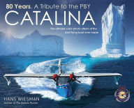 80 Years, a tribute to the PBY Catalina: The ultimate color photo album of the best flying boat ever made Hans Wiesman Author