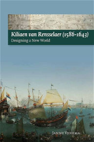 Kiliaen van Rensselaer (1586-1643): Designing a New World Janny Venema Author