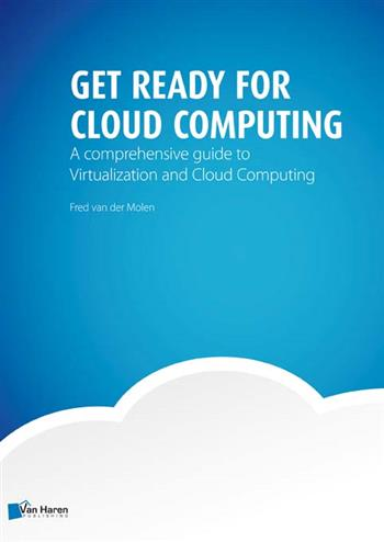Get ready for cloud computing - a comprehensive guide to virtualization and cloud computing - Molen, F. van der