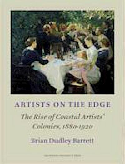 Artists on the Edge: The Rise of Coastal Artists' Colonies, 1880-1920 - Brian Dudley Barrett