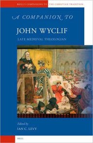 A Companion to John Wyclif: Late Medieval Theologian - Ian Levy