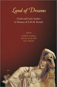 Land of Dreams: Greek and Latin Studies in Honour of A.H.M. Kessels Andre Lardinois Editor