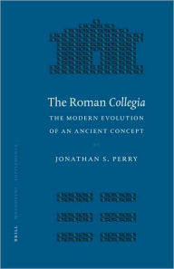 The Roman Collegia: The Modern Evolution of an Ancient Concept Jonathan S. Perry Author