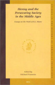 Heresy and the Persecuting Society in the Middle Ages: Essays on the Work of R.I. Moore - Michael Frassetto
