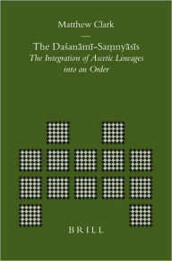 The DaA?anami-Saa??nyasis: The Integration of Ascetic Lineages into an Order - Matthew Clark