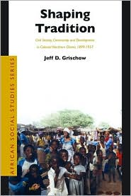Shaping Tradition: Civil Society, Community and Development in Colonial Northern Ghana, 1899-1957 - Jeff Grischow