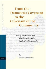 From the Damascus Covenant to the Covenant of the Community: Literary, Historical, and Theological Studies in the Dead Sea Scrolls - Stephen Hultgren