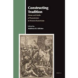 Constructing Tradition: Means and Myths of Transmission in Western Esotericism - Andreas Kilcher