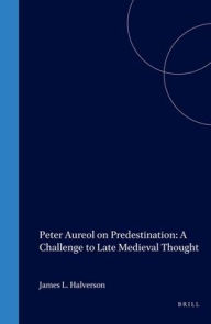 Peter Aureol on Predestination: A Challenge to Late Medieval Thought - James L. Halverson