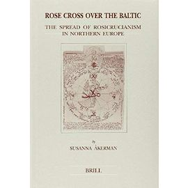 Rose Cross Over the Baltic: The Spread of Rosicrucianism in Northern Europe - Susanna Akerman