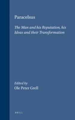 Paracelsus: The Man and his Reputation, his Ideas and their Transformation - Ole P. Grell
