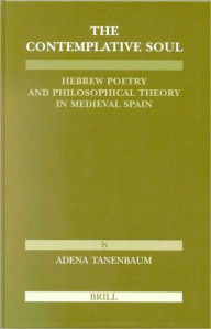 The Contemplative Soul: Hebrew Poetry and Philosophical Theory in Medieval Spain Adena Tanenbaum Author