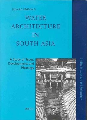 Water Architecture in South Asia: A Study of Types, Developments and Meanings