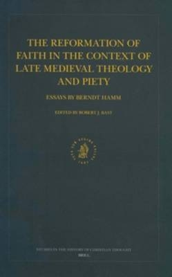 The Reformation of Faith in the Context of Late Medieval Theology and Piety - Berndt Hamm; Robert Bast