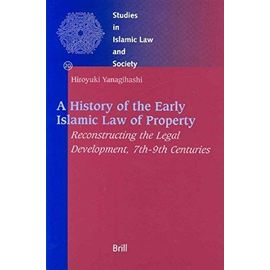A History of the Early Islamic Law of Property: Reconstructing the Legal Development, 7th-9th Centuries - Hiroyuki Yanagihashi