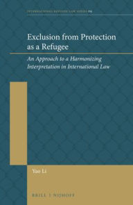 Exclusion from Protection as a Refugee: An Approach to a Harmonizing Interpretation in International Law - Yao Li