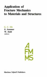 Application of Fracture Mechanics to Materials and Structures: Proceedings of the International Conference on Application of Fracture Mechanics to Materials and Structures, held at the Hotel Kolpinghaus, Freiburg, F.R.G., June 20-24, 1983 - George C. Sih