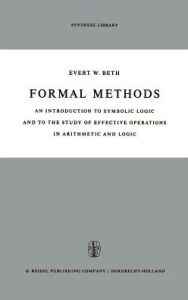 Formal Methods: An Introduction to Symbolic Logic and to the Study of Effective Operations in Arithmetic and Logic E.W. Beth Editor