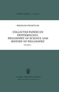 Collected Papers on Epistemology, Philosophy of Science and History of Philosophy: Volume I W. Stegmïller Author