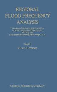 Regional Flood Frequency Analysis: Proceedings of the International Symposium on Flood Frequency and Risk Analyses, 14-17 May 1986, Louisiana State University, Baton Rouge, U.S.A. - V.P. Singh