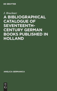 A Bibliographical Catalogue of Seventeenth-Century German Books Published in Holland - J. Bruckner