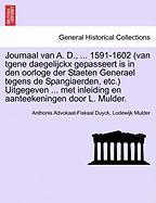 Journaal Van A. D., ... 1591-1602 (Van Tgene Daegelijckx Gepasseert Is in Den Oorloge Der Staeten Generael Tegens de Spangiaerden, Etc.) Uitgegeven ..